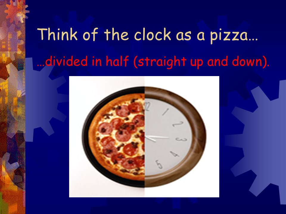 Think of the clock as a pizza…