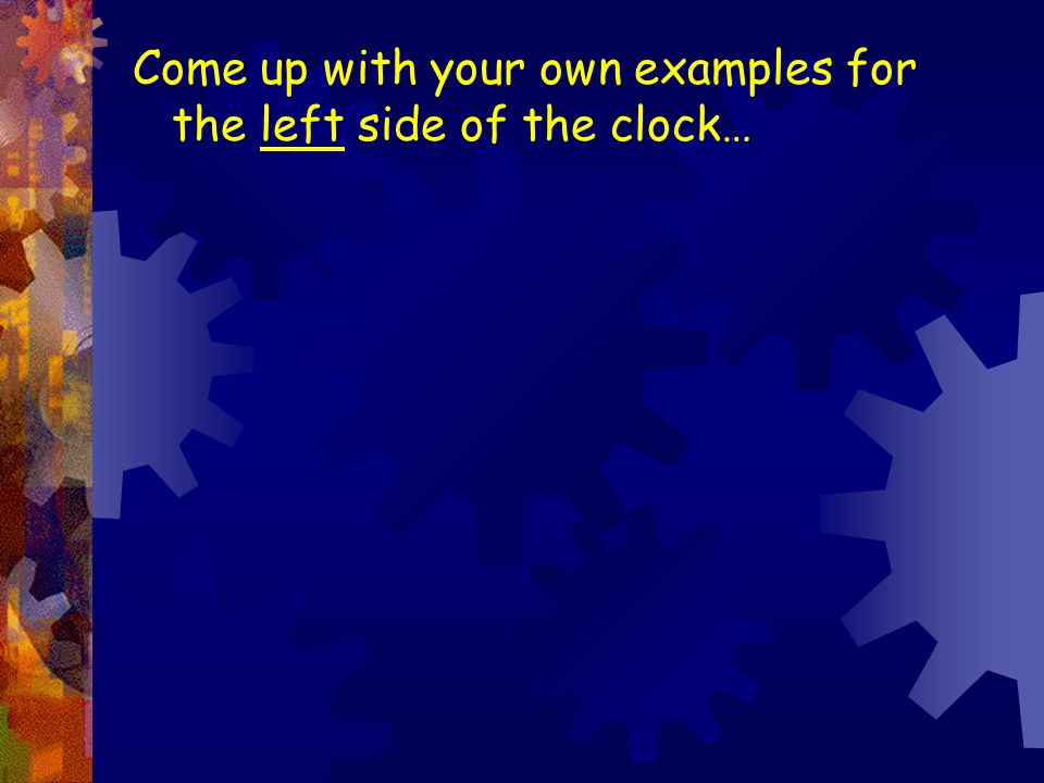 Come up with your own examples for the left side of the clock…