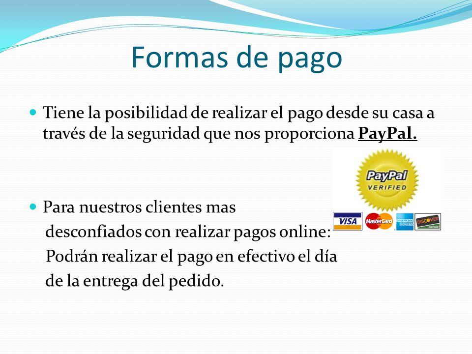 Formas de pago Tiene la posibilidad de realizar el pago desde su casa a través de la seguridad que nos proporciona PayPal.