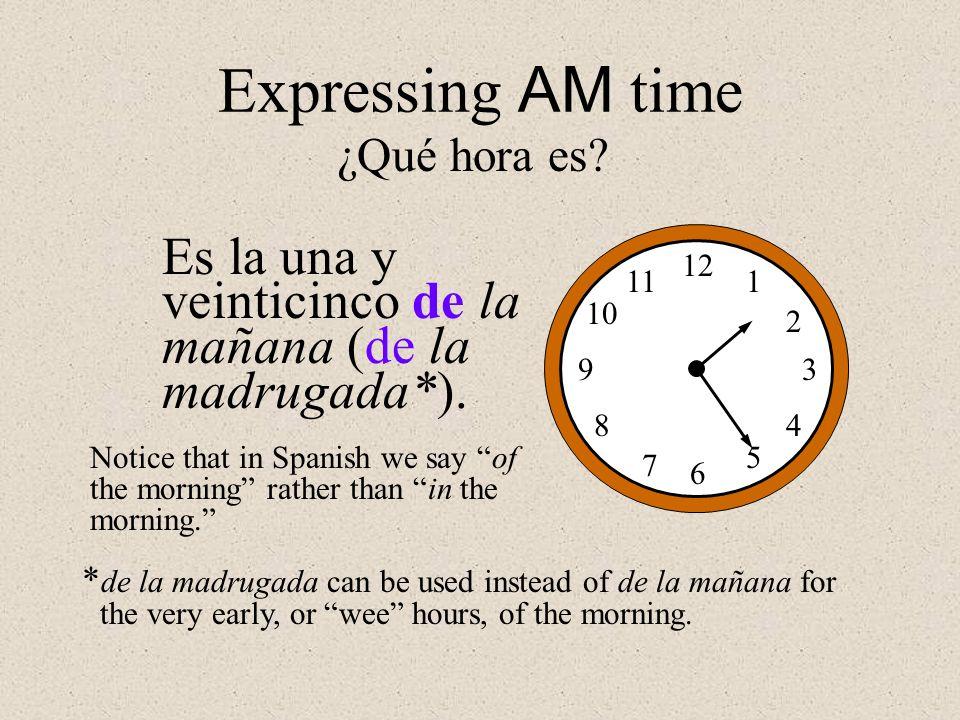 Expressing AM time ¿Qué hora es 12. 1. 2. 3. 4. 5. 6. 7. 8. 9. 10. 11. Es la una y veinticinco de la mañana (de la madrugada*).