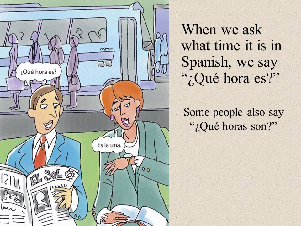Some people also say ¿Qué horas son