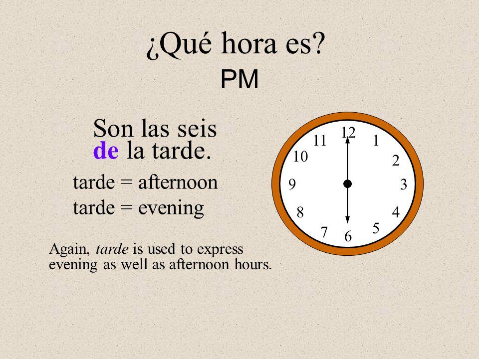 ¿Qué hora es PM Son las seis de la tarde. tarde = afternoon