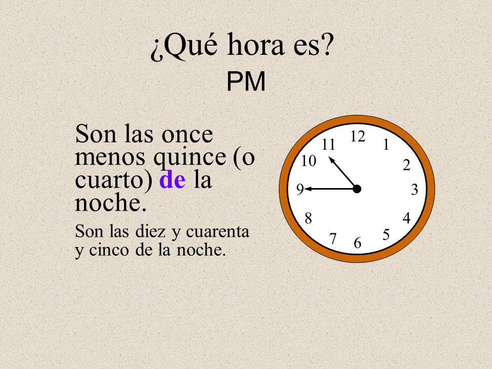 ¿Qué hora es PM Son las once menos quince (o cuarto) de la noche.