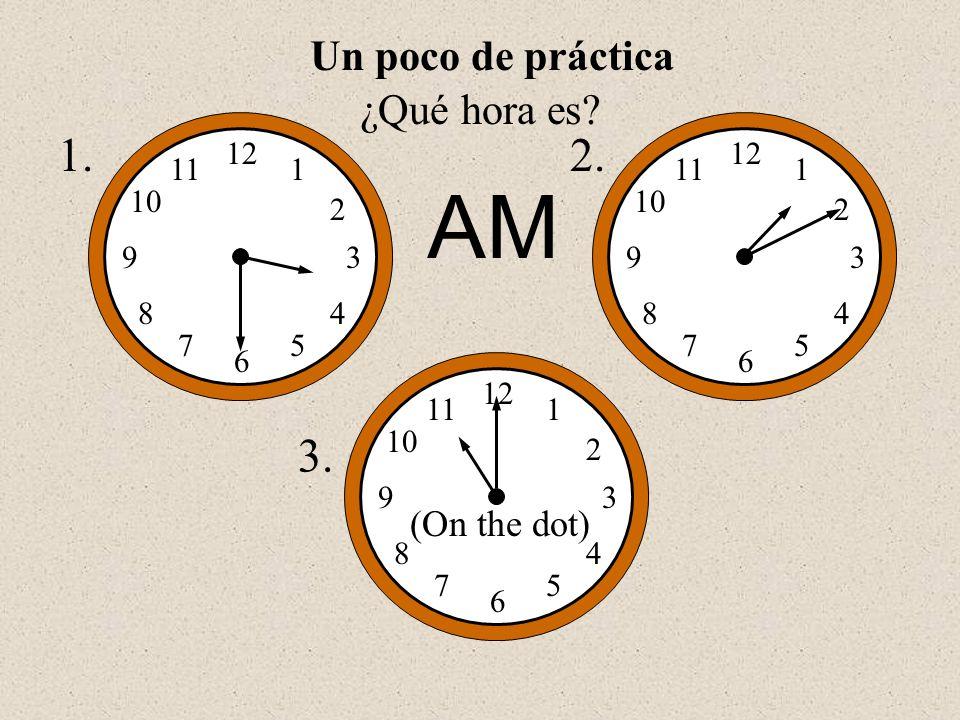 AM 1. 2. 3. Un poco de práctica ¿Qué hora es (On the dot) 12 1 2 3 5