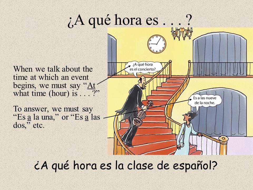 ¿A qué hora es . . . ¿A qué hora es la clase de español