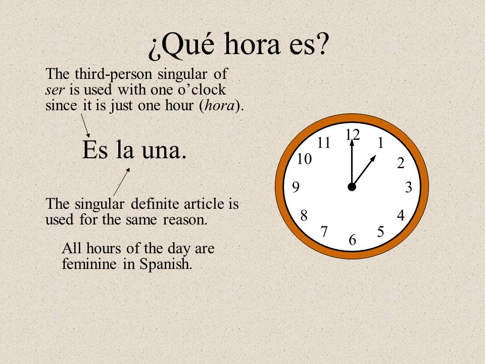 ¿Qué hora es The third-person singular of ser is used with one o'clock since it is just one hour (hora).