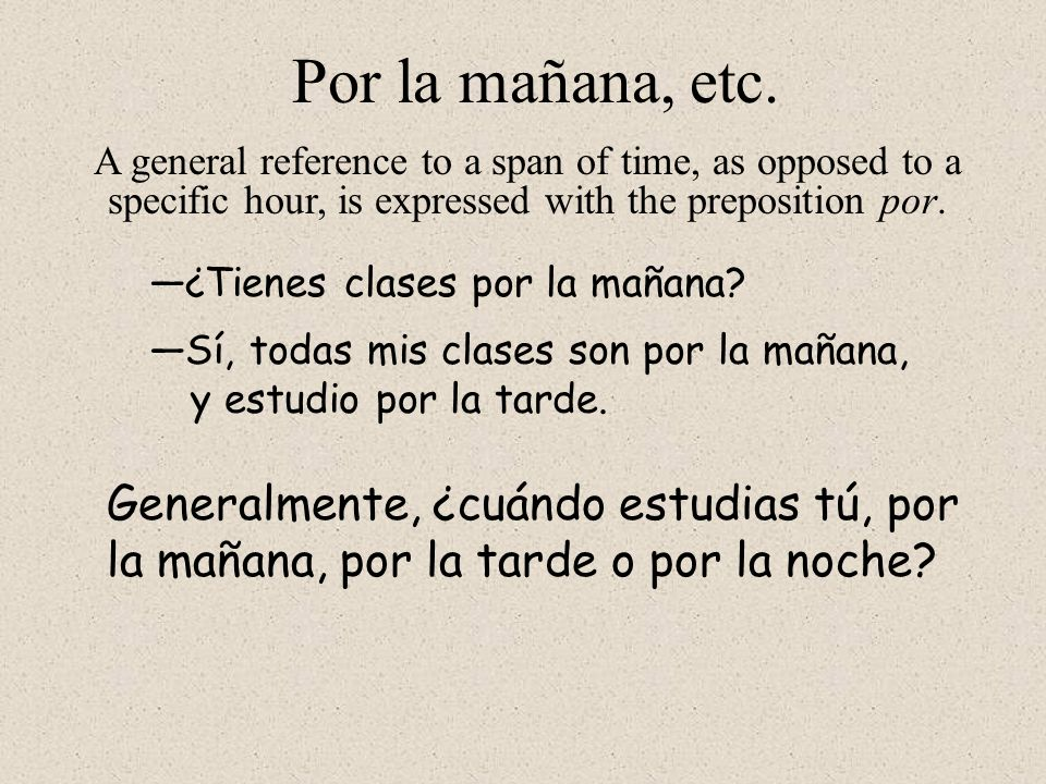 Por la mañana, etc. A general reference to a span of time, as opposed to a specific hour, is expressed with the preposition por.
