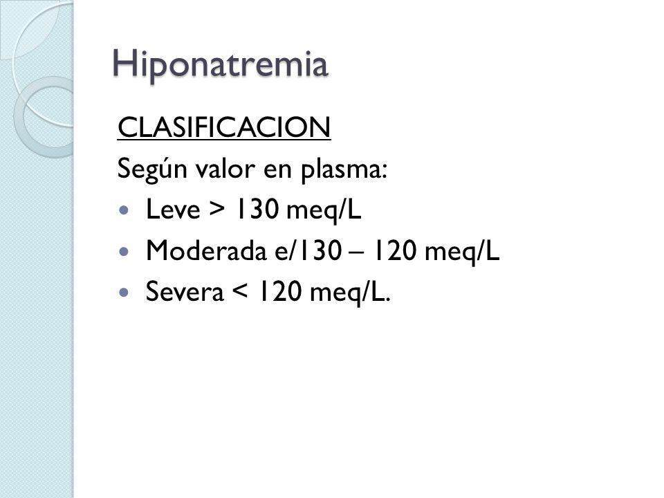 Hiponatremia CLASIFICACION Según valor en plasma: Leve > 130 meq/L