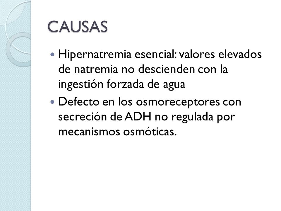 CAUSAS Hipernatremia esencial: valores elevados de natremia no descienden con la ingestión forzada de agua.
