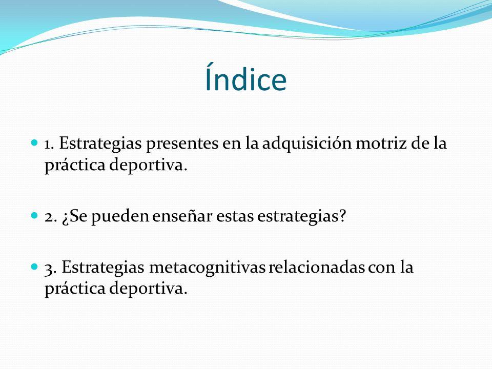 Índice 1. Estrategias presentes en la adquisición motriz de la práctica deportiva. 2. ¿Se pueden enseñar estas estrategias