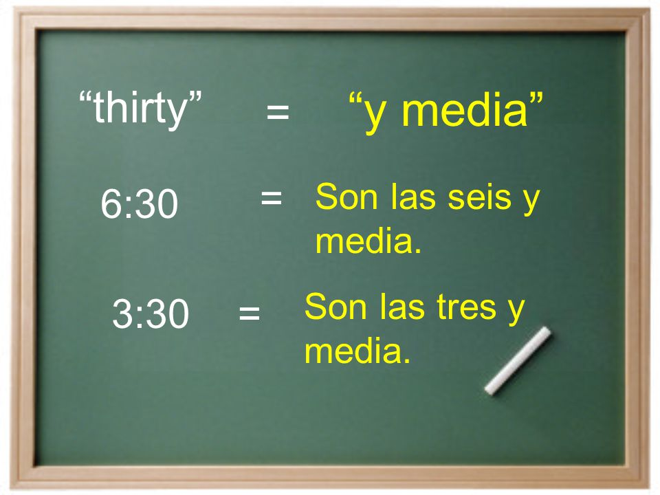 y media thirty = = 6:30 3:30 = Son las seis y media.