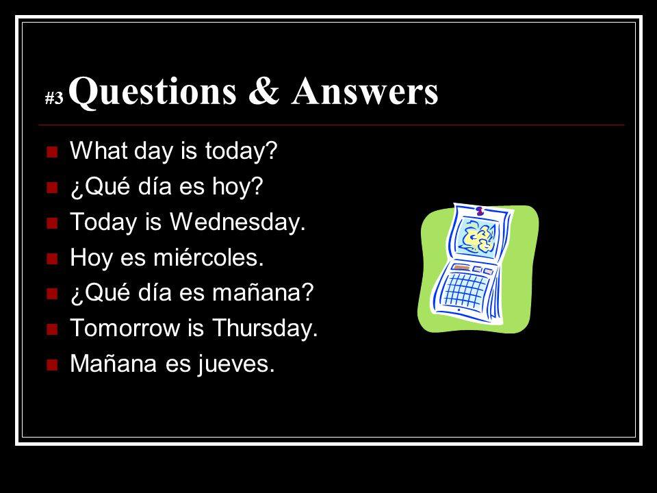 What day is today ¿Qué día es hoy Today is Wednesday.