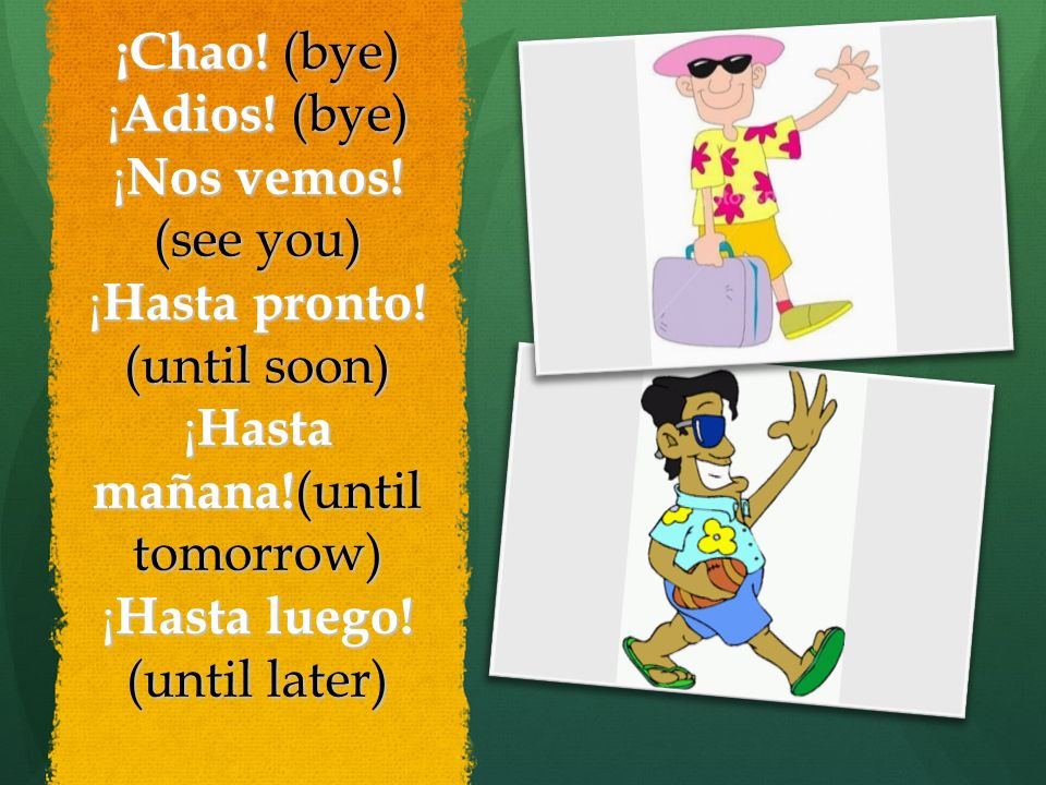 ¡Chao. (bye) ¡Adios. (bye) ¡Nos vemos. (see you) ¡Hasta pronto