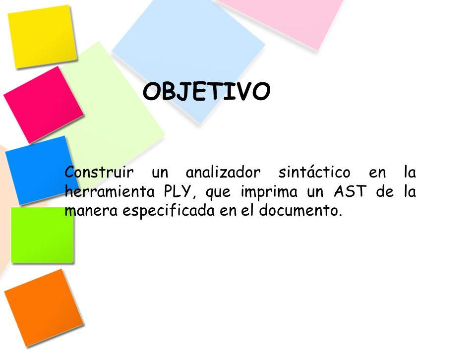 OBJETIVO Construir un analizador sintáctico en la herramienta PLY, que imprima un AST de la manera especificada en el documento.