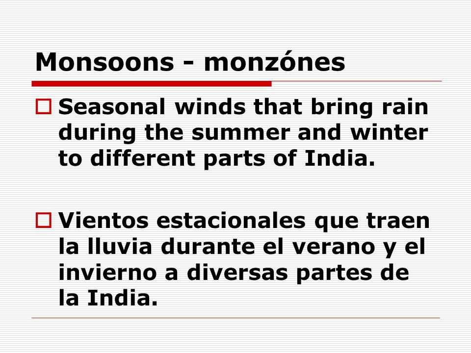Monsoons - monzónes Seasonal winds that bring rain during the summer and winter to different parts of India.
