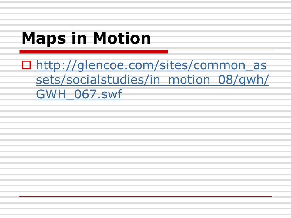 Maps in Motion http://glencoe.com/sites/common_assets/socialstudies/in_motion_08/gwh/GWH_067.swf