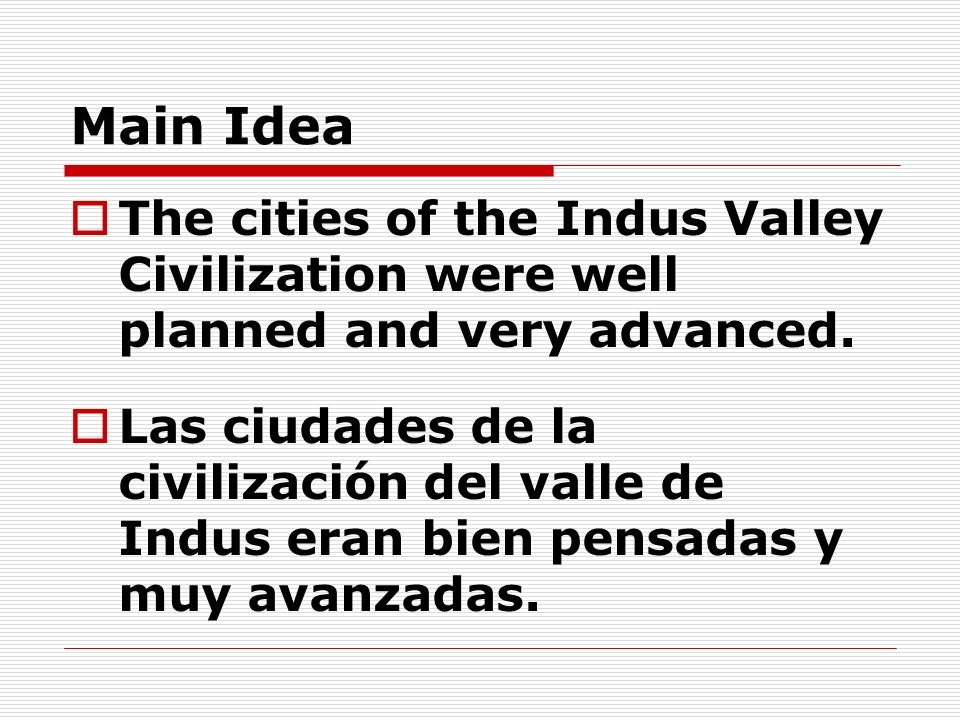 Main IdeaThe cities of the Indus Valley Civilization were well planned and very advanced.