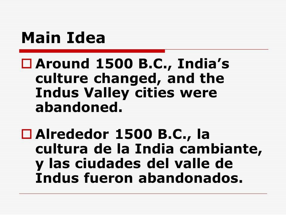 Main IdeaAround 1500 B.C., India's culture changed, and the Indus Valley cities were abandoned.