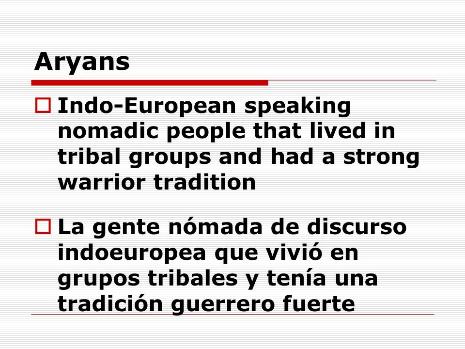 Aryans Indo-European speaking nomadic people that lived in tribal groups and had a strong warrior tradition.