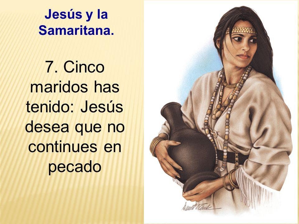 7. Cinco maridos has tenido: Jesús desea que no continues en pecado
