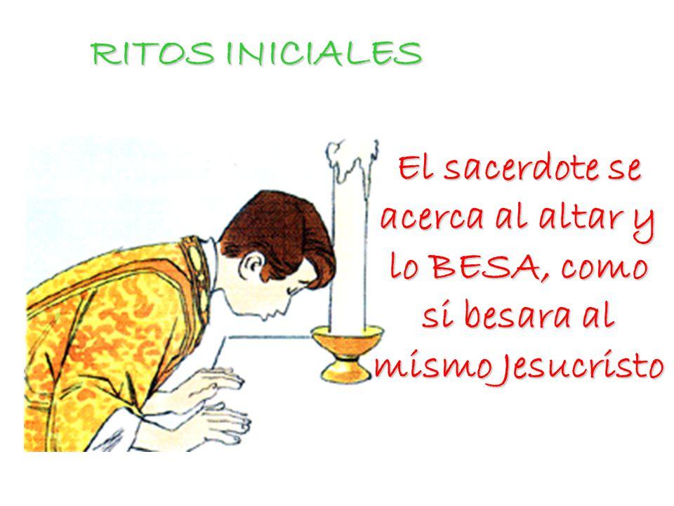 RITOS INICIALES El sacerdote se acerca al altar y lo BESA, como si besara al mismo Jesucristo