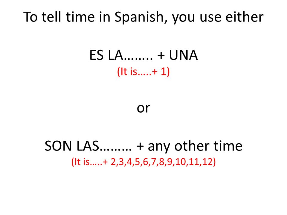 To tell time in Spanish, you use either ES LA……. + UNA (It is…
