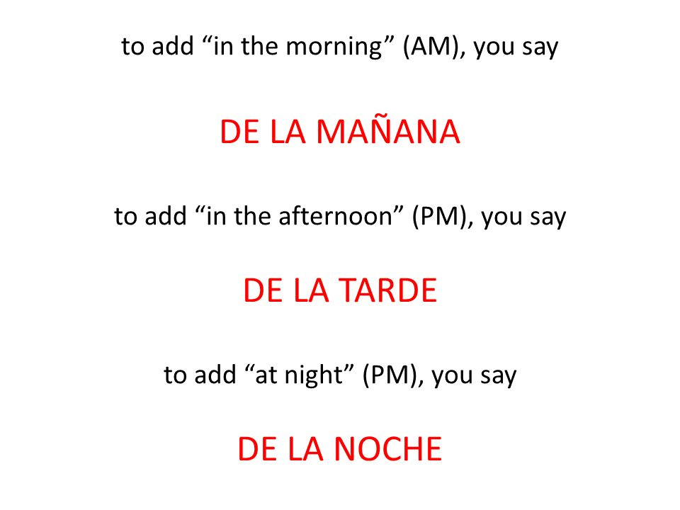 to add in the morning (AM), you say DE LA MAÑANA to add in the afternoon (PM), you say DE LA TARDE to add at night (PM), you say DE LA NOCHE