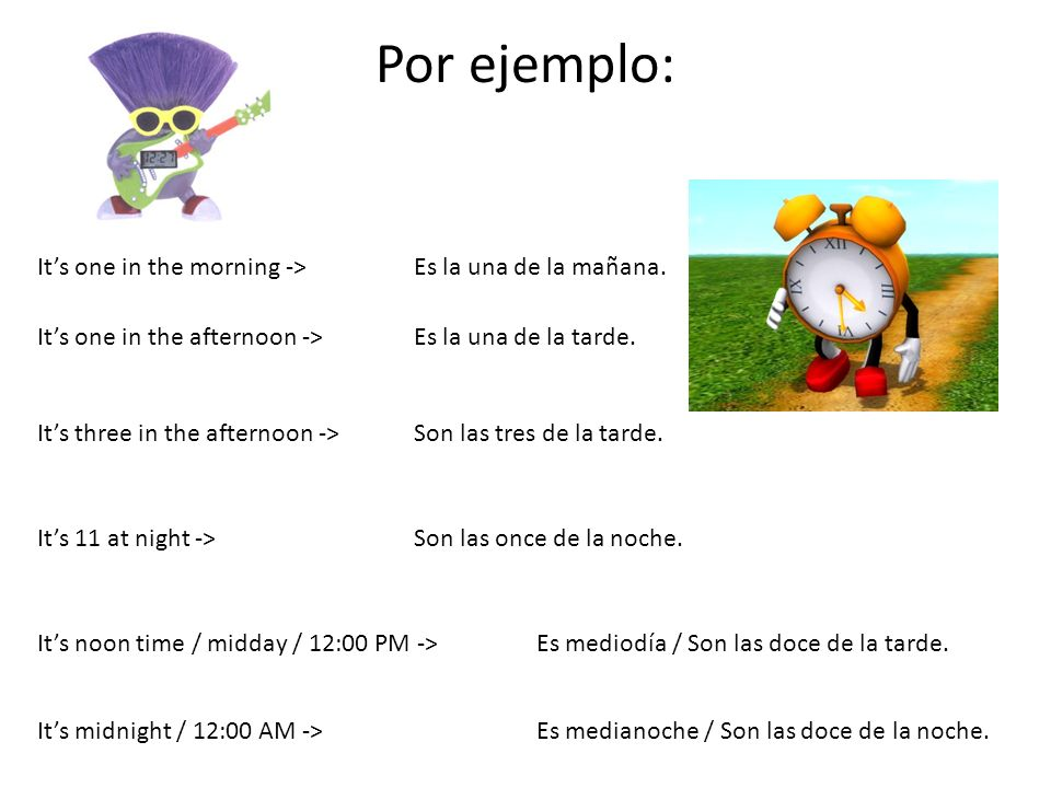 Por ejemplo: It's one in the morning -> Es la una de la mañana.