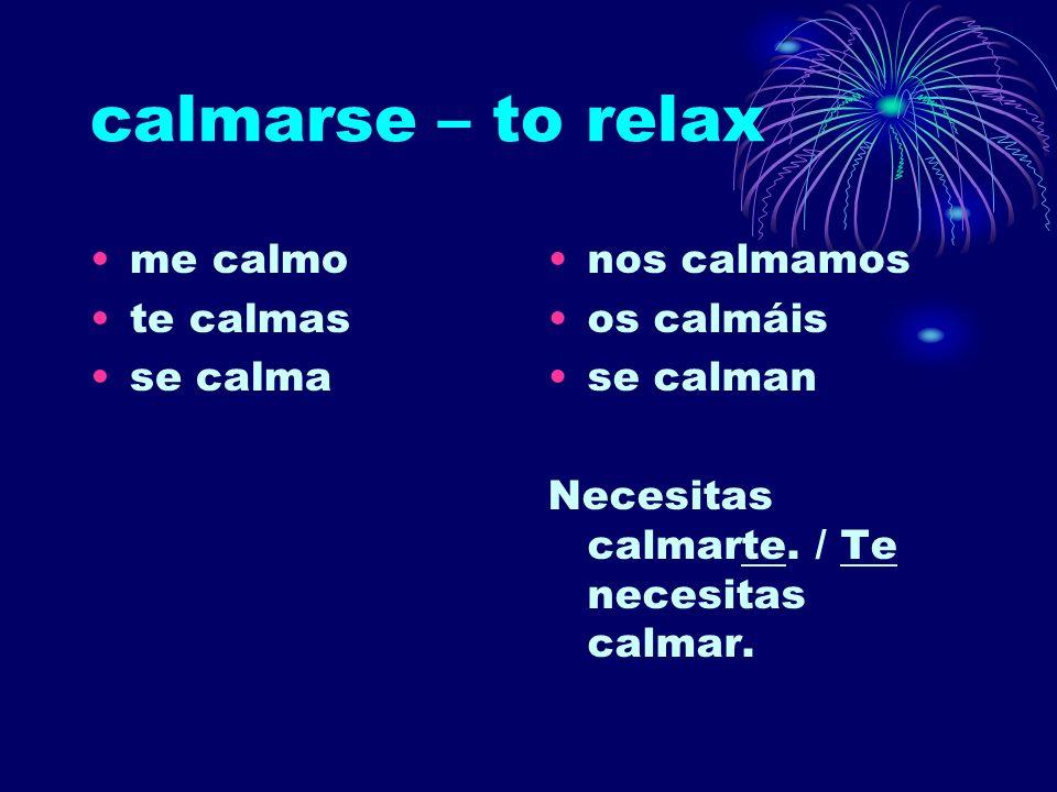 calmarse – to relax me calmo te calmas se calma nos calmamos