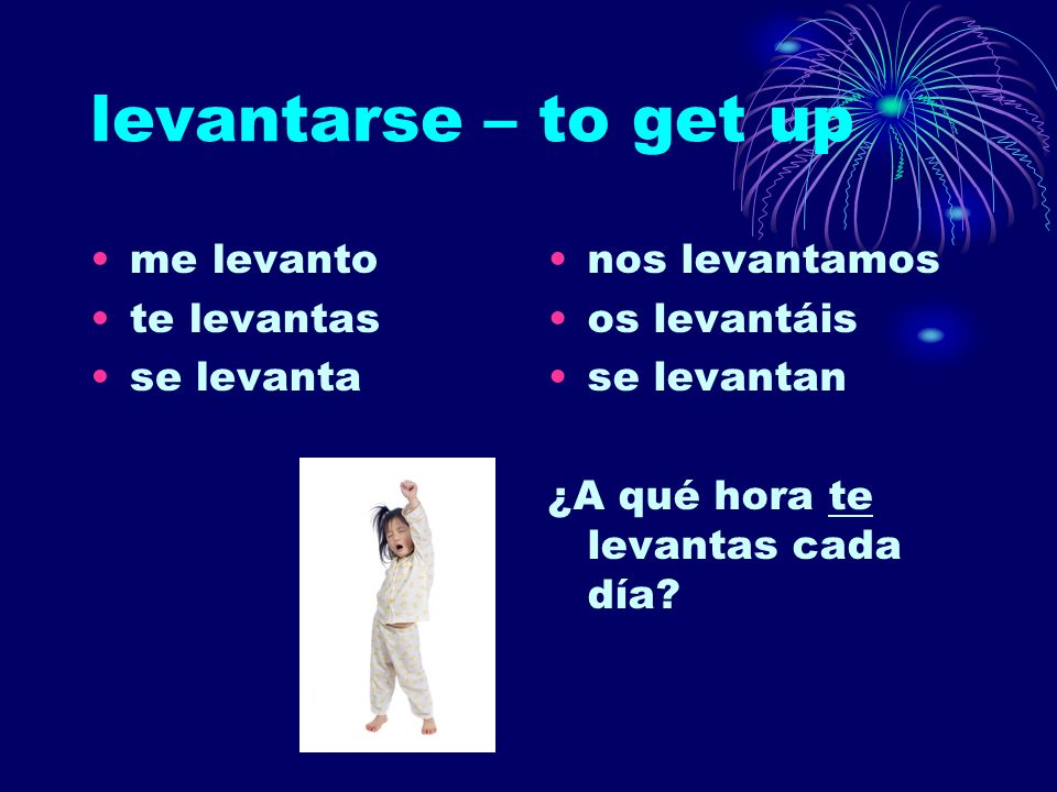 levantarse – to get up me levanto te levantas se levanta