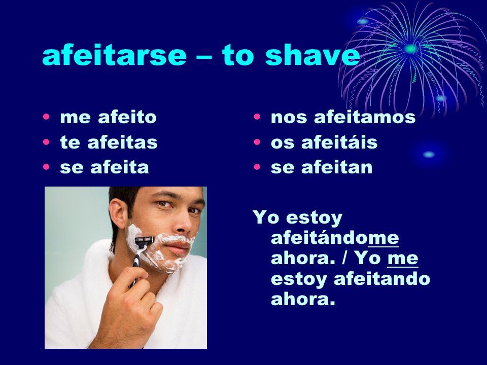 afeitarse – to shave me afeito te afeitas se afeita nos afeitamos