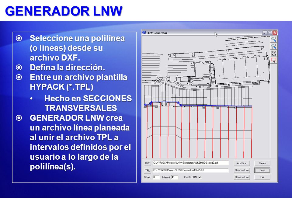 GENERADOR LNW Seleccione una polilínea (o líneas) desde su archivo DXF. Defina la dirección. Entre un archivo plantilla HYPACK (*.TPL)