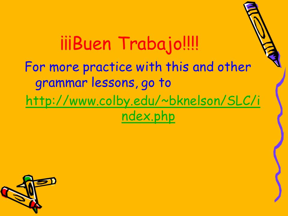 ¡¡¡Buen Trabajo!!!!For more practice with this and other grammar lessons, go to.