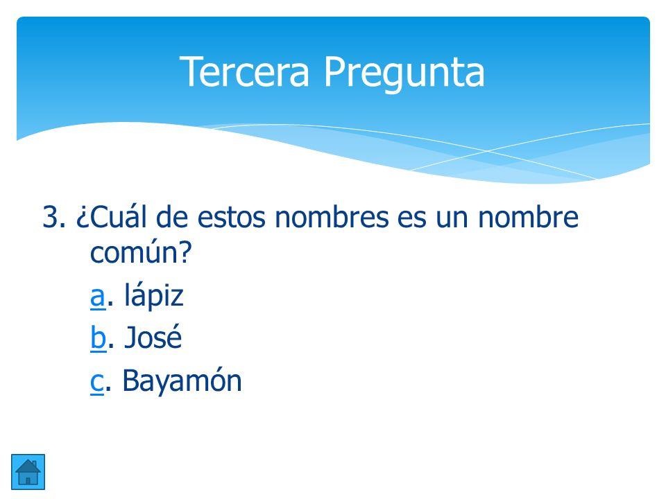 Tercera Pregunta 3. ¿Cuál de estos nombres es un nombre común a. lápiz b. José c. Bayamón