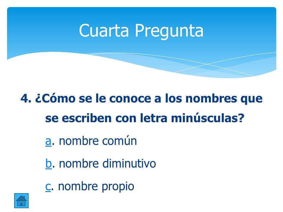 Cuarta Pregunta 4. ¿Cómo se le conoce a los nombres que se escriben con letra minúsculas a. nombre común.