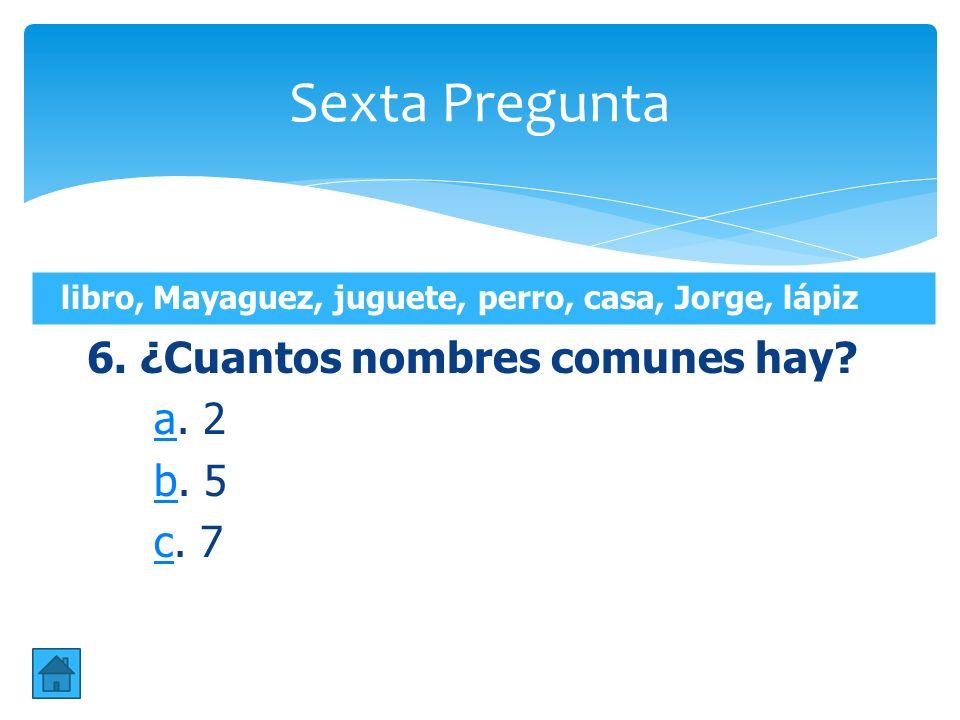 Sexta Pregunta 6. ¿Cuantos nombres comunes hay a. 2 b. 5 c. 7