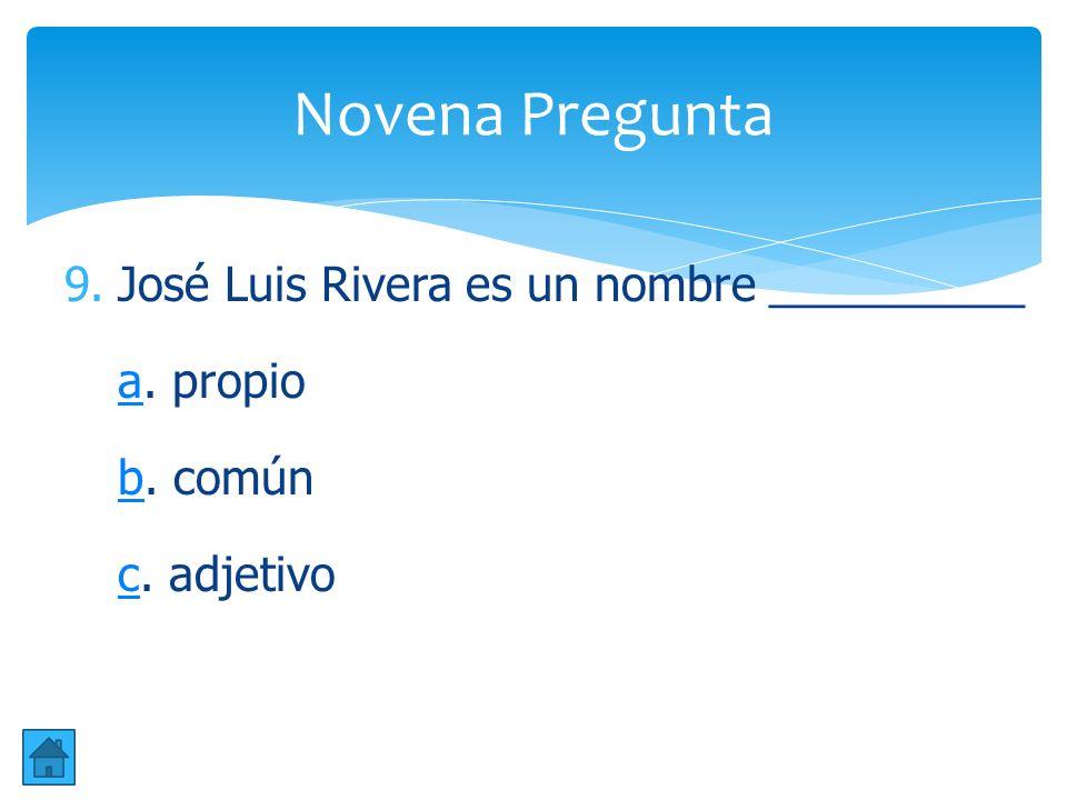 Novena Pregunta José Luis Rivera es un nombre __________ a. propio