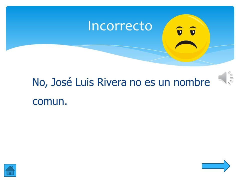 Incorrecto No, José Luis Rivera no es un nombre comun.