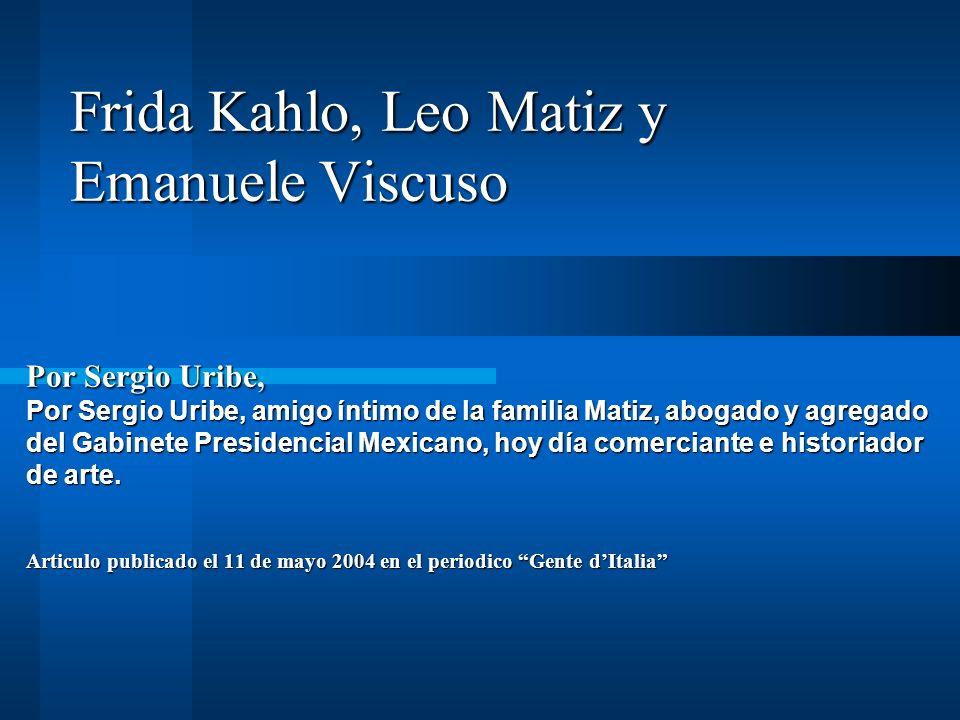 Frida Kahlo, Leo Matiz y Emanuele Viscuso Por Sergio Uribe, Por Sergio Uribe, amigo íntimo de la familia Matiz, abogado y agregado del Gabinete Presidencial Mexicano, hoy día comerciante e historiador de arte.