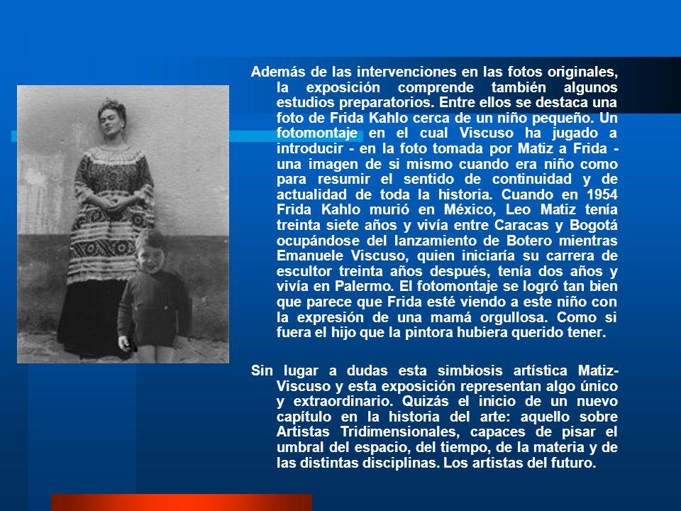 Además de las intervenciones en las fotos originales, la exposición comprende también algunos estudios preparatorios. Entre ellos se destaca una foto de Frida Kahlo cerca de un niño pequeño. Un fotomontaje en el cual Viscuso ha jugado a introducir - en la foto tomada por Matiz a Frida - una imagen de si mismo cuando era niño como para resumir el sentido de continuidad y de actualidad de toda la historia. Cuando en 1954 Frida Kahlo murió en México, Leo Matiz tenía treinta siete años y vivía entre Caracas y Bogotá ocupándose del lanzamiento de Botero mientras Emanuele Viscuso, quien iniciaría su carrera de escultor treinta años después, tenía dos años y vivía en Palermo. El fotomontaje se logró tan bien que parece que Frida esté viendo a este niño con la expresión de una mamá orgullosa. Como si fuera el hijo que la pintora hubiera querido tener.