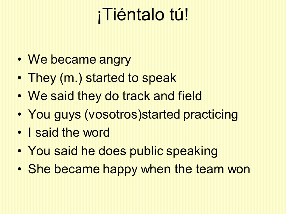 ¡Tiéntalo tú! We became angry They (m.) started to speak