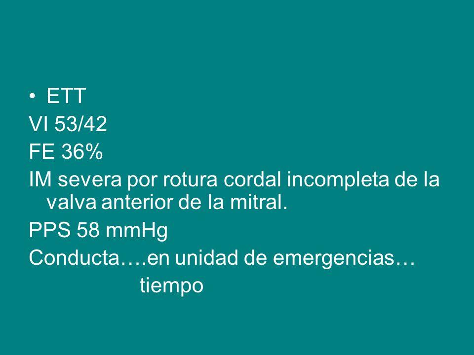 ETT VI 53/42. FE 36% IM severa por rotura cordal incompleta de la valva anterior de la mitral. PPS 58 mmHg.