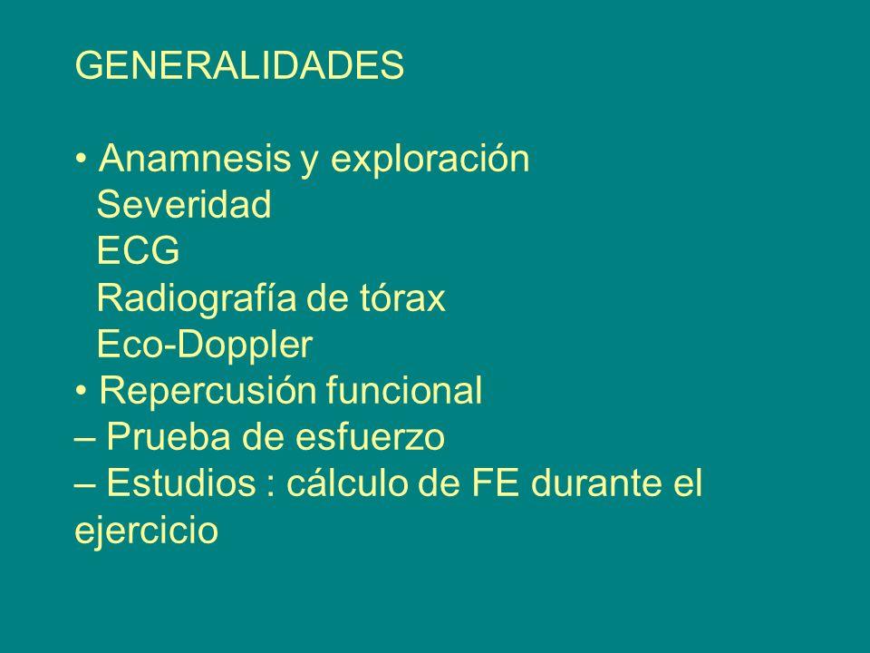 GENERALIDADES • Anamnesis y exploración Severidad ECG Radiografía de tórax Eco-Doppler • Repercusión funcional – Prueba de esfuerzo – Estudios : cálculo de FE durante el ejercicio