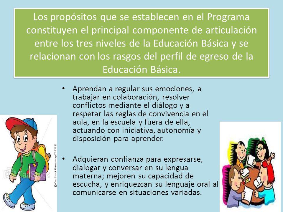Los propósitos que se establecen en el Programa constituyen el principal componente de articulación entre los tres niveles de la Educación Básica y se relacionan con los rasgos del perfil de egreso de la Educación Básica.