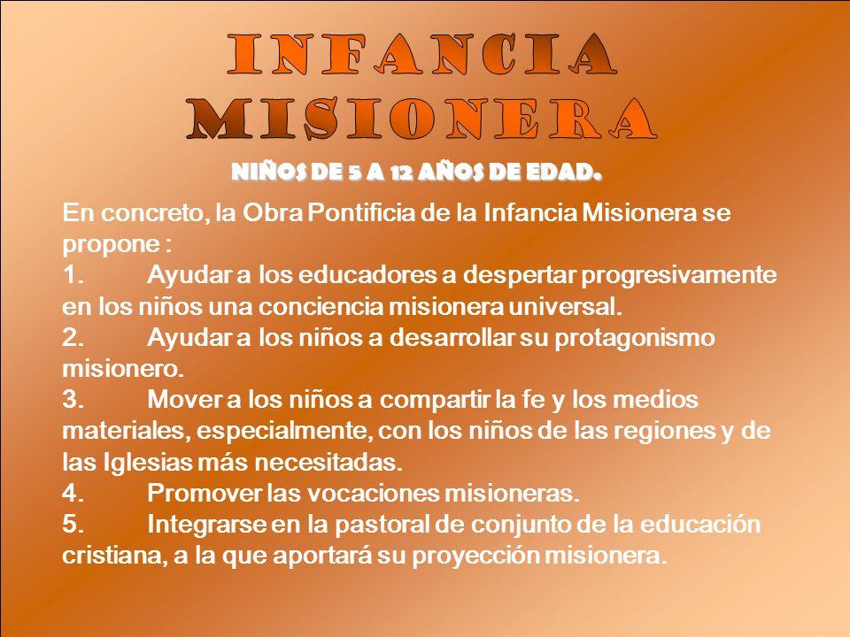 INFANCIA MISIONERA. NIÑOS DE 5 A 12 AÑOS DE EDAD. En concreto, la Obra Pontificia de la Infancia Misionera se propone :