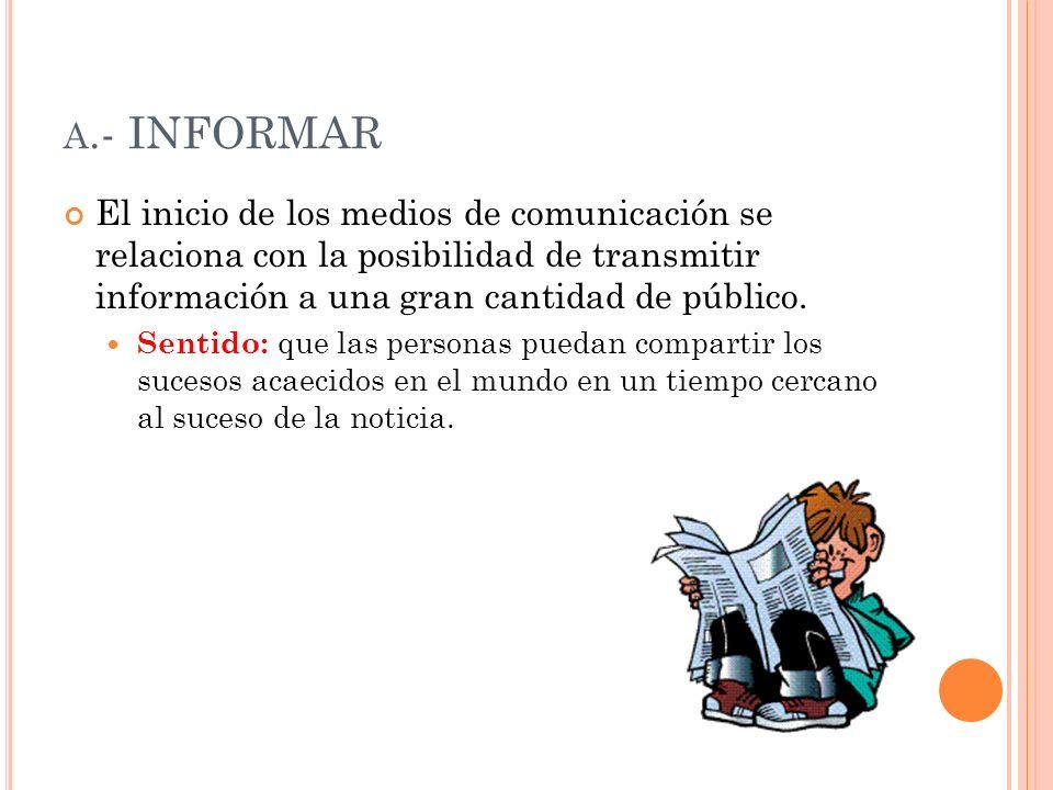 a.- INFORMAR El inicio de los medios de comunicación se relaciona con la posibilidad de transmitir información a una gran cantidad de público.