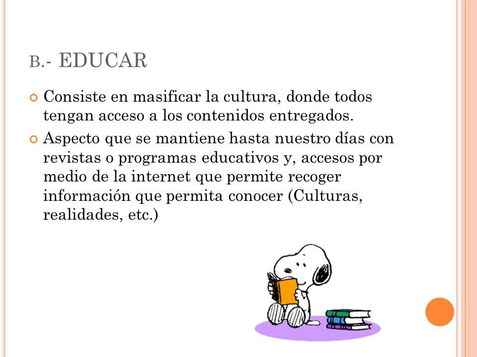 b.- EDUCAR Consiste en masificar la cultura, donde todos tengan acceso a los contenidos entregados.