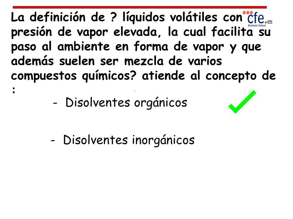 La definición de líquidos volátiles con presión de vapor elevada, la cual facilita su paso al ambiente en forma de vapor y que además suelen ser mezcla de varios compuestos químicos atiende al concepto de :