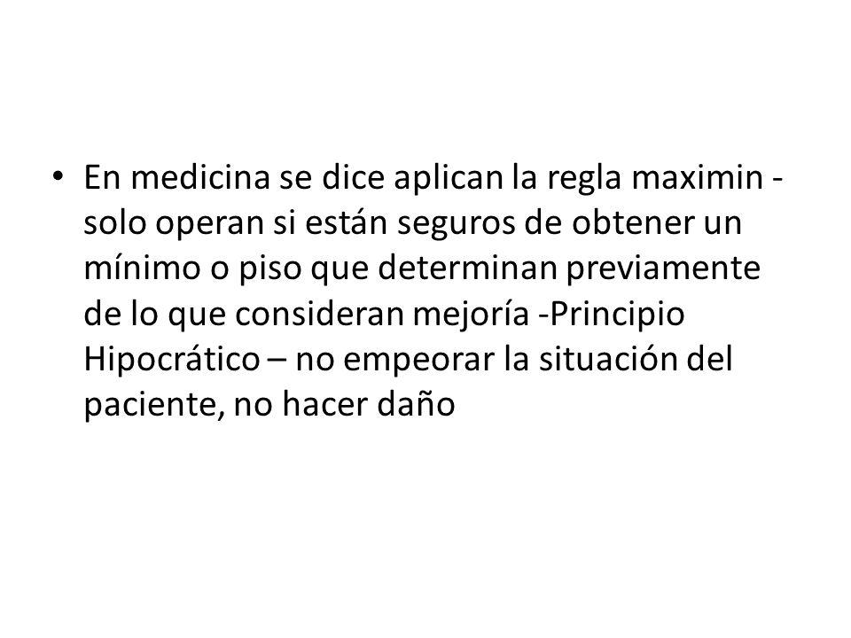 En medicina se dice aplican la regla maximin - solo operan si están seguros de obtener un mínimo o piso que determinan previamente de lo que consideran mejoría -Principio Hipocrático – no empeorar la situación del paciente, no hacer daño