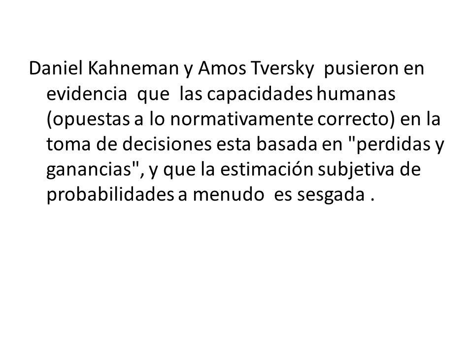 Daniel Kahneman y Amos Tversky pusieron en evidencia que las capacidades humanas (opuestas a lo normativamente correcto) en la toma de decisiones esta basada en perdidas y ganancias , y que la estimación subjetiva de probabilidades a menudo es sesgada .